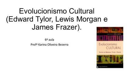 Evolucionismo Cultural (Edward Tylor, Lewis Morgan e James Frazer).