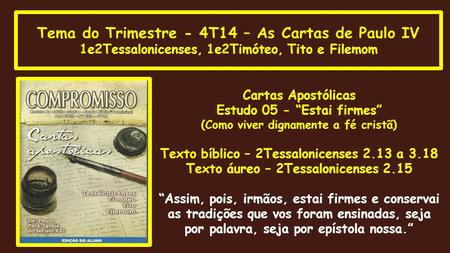 "Tema do Trimestre - 4T14 – As Cartas de Paulo IV 1e2Tessalonicenses, 1e2Timóteo, Tito e Filemom Cartas Apostólicas Estudo 05 - ""Estai firmes"" (Como viver."