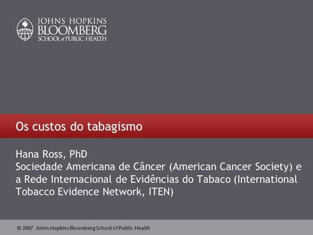  2007 Johns Hopkins Bloomberg School of Public Health Os custos do tabagismo Hana Ross, PhD Sociedade Americana de Câncer (American Cancer Society) e.