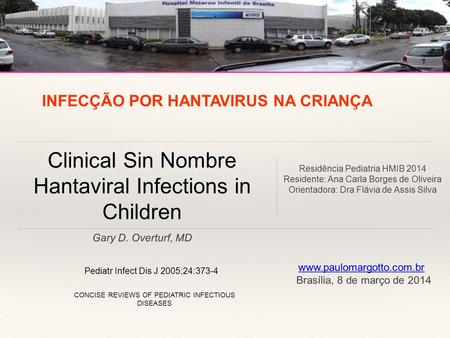 Gary D. Overturf, MD Clinical Sin Nombre Hantaviral Infections in Children Pediatr Infect Dis J 2005;24:373-4 CONCISE REVIEWS OF PEDIATRIC INFECTIOUS DISEASES.