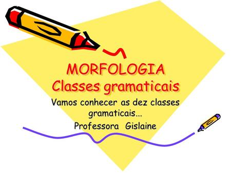 MORFOLOGIA Classes gramaticais Vamos conhecer as dez classes gramaticais... Professora Gislaine.