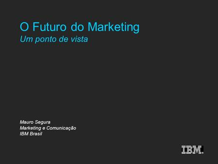 O Futuro do Marketing Um ponto de vista Mauro Segura Marketing e Comunicação IBM Brasil.