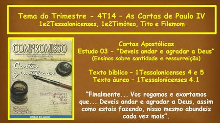 "Tema do Trimestre - 4T14 – As Cartas de Paulo IV 1e2Tessalonicenses, 1e2Timóteo, Tito e Filemom Cartas Apostólicas Estudo 03 - ""Deveis andar e agradar."