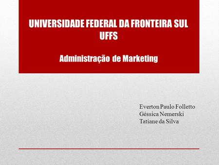 UNIVERSIDADE FEDERAL DA FRONTEIRA SUL UFFS Administração de Marketing Everton Paulo Folletto Géssica Nemerski Tatiane da Silva.