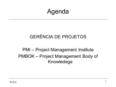 PUCC 1 Agenda GERÊNCIA DE PROJETOS PMI – Project Management Institute PMBOK – Project Management Body of Knowledege.
