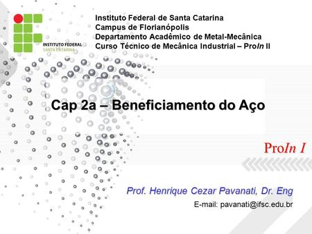 Cap 2a – Beneficiamento do Aço Prof. Henrique Cezar Pavanati, Dr. Eng   ProIn I Instituto Federal de Santa Catarina Campus de.