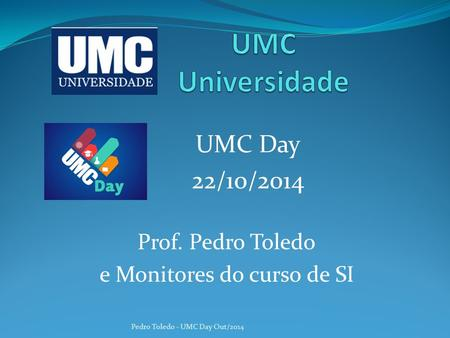 UMC Day 22/10/2014 Pedro Toledo - UMC Day Out/2014 Prof. Pedro Toledo e Monitores do curso de SI.