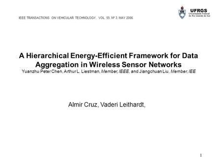 1 A Hierarchical Energy-Efficient Framework for Data Aggregation in Wireless Sensor Networks Yuanzhu Peter Chen, Arthur L. Liestman, Member, IEEE, and.