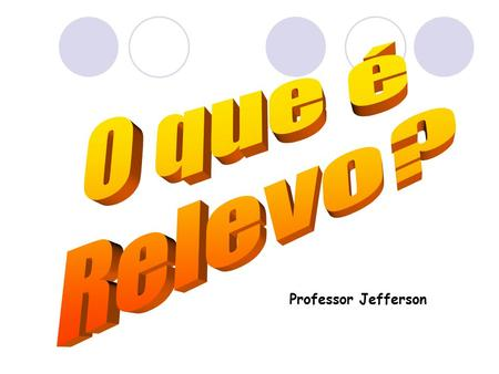 O que é Relevo? Professor Jefferson.