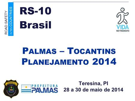 Teresina, PI 28 a 30 de maio de 2014 P ALMAS – T OCANTINS P LANEJAMENTO 2014 Brasil ROAD SAFETY IN TEN COUNTRIES RS-10.