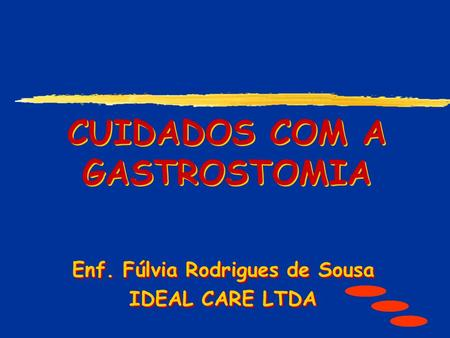CUIDADOS COM A GASTROSTOMIA Enf. Fúlvia Rodrigues de Sousa IDEAL CARE LTDA Enf. Fúlvia Rodrigues de Sousa IDEAL CARE LTDA.