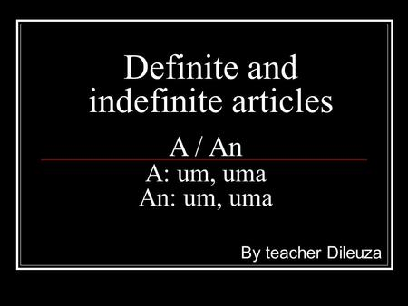 Definite and indefinite articles By teacher Dileuza A / An A: um, uma An: um, uma.