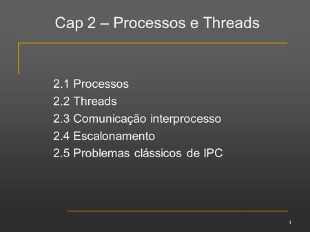 Cap 2 – Processos e Threads 2.1 Processos 2.2 Threads 2.3 Comunicação interprocesso 2.4 Escalonamento 2.5 Problemas clássicos de IPC 1.