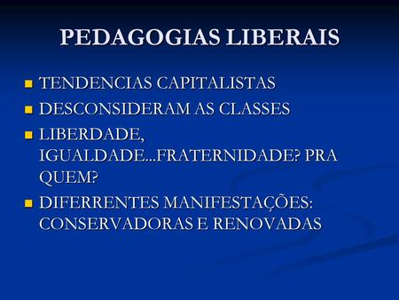 PEDAGOGIAS LIBERAIS TENDENCIAS CAPITALISTAS TENDENCIAS CAPITALISTAS DESCONSIDERAM AS CLASSES DESCONSIDERAM AS CLASSES LIBERDADE, IGUALDADE...FRATERNIDADE?