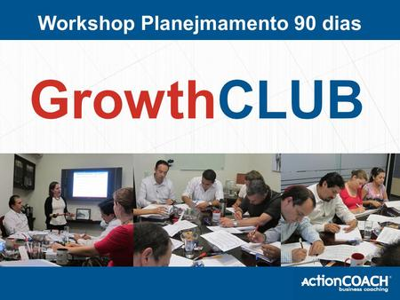 Workshop Planejmamento 90 dias GrowthCLUB. ActionCOACH ActionCOACH Escreva sua biografia Type in info about your background here …... Type in info about.
