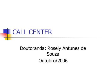 CALL CENTER Doutoranda: Rosely Antunes de Souza Outubro/2006.