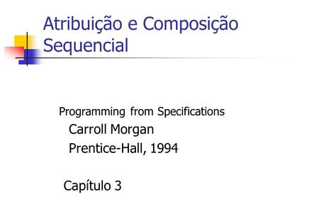 Atribuição e Composição Sequencial Programming from Specifications Carroll Morgan Prentice-Hall, 1994 Capítulo 3.