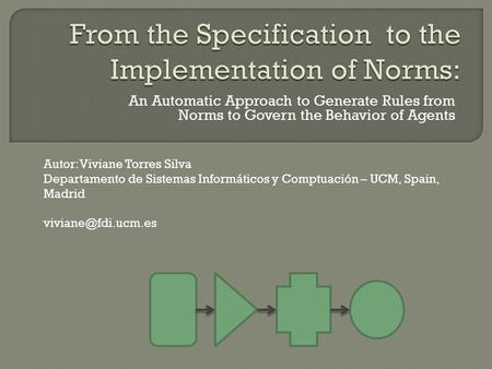 An Automatic Approach to Generate Rules from Norms to Govern the Behavior of Agents Autor: Viviane Torres Silva Departamento de Sistemas Informáticos y.