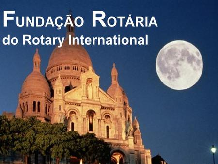 F UNDAÇÃO R OTÁRIA do Rotary International La Fundacion Rotária de Rotary International O MUNDO NECESSITA DO ROTARY PARA ACABAR COM A PÓLIO.