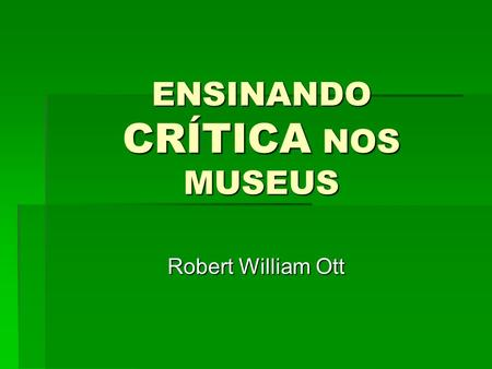 ENSINANDO CRÍTICA NOS MUSEUS Robert William Ott Robert William Ott.