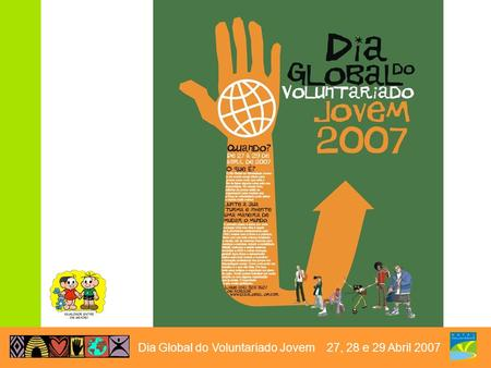 Dia Global do Voluntariado Jovem 27, 28 e 29 Abril 2007.