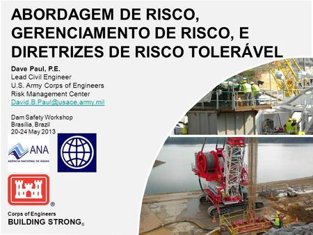 Corps of Engineers BUILDING STRONG ® ABORDAGEM DE RISCO, GERENCIAMENTO DE RISCO, E DIRETRIZES DE RISCO TOLERÁVEL Dave Paul, P.E. Lead Civil Engineer U.S.