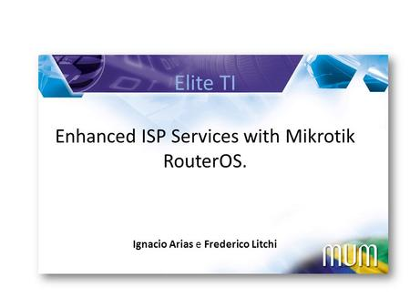 Elite TI Enhanced ISP Services with Mikrotik RouterOS. Ignacio Arias e Frederico Litchi.