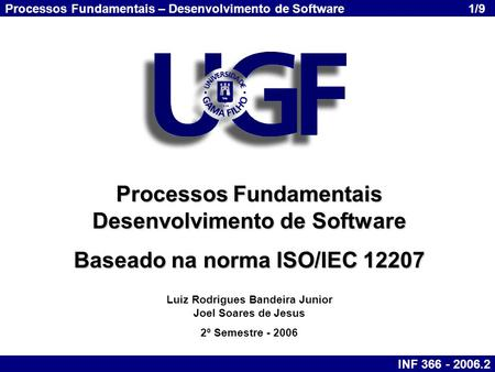 Processos Fundamentais – Desenvolvimento de Software INF 366 - 2006.2 1/9 Processos Fundamentais Desenvolvimento de Software Baseado na norma ISO/IEC 12207.
