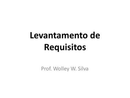 Levantamento de Requisitos Prof. Wolley W. Silva.