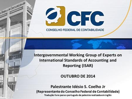 Intergovernmental Working Group of Experts on International Standards of Accounting and Reporting (ISAR) OUTUBRO DE 2014 Palestrante Idésio S. Coelho Jr.