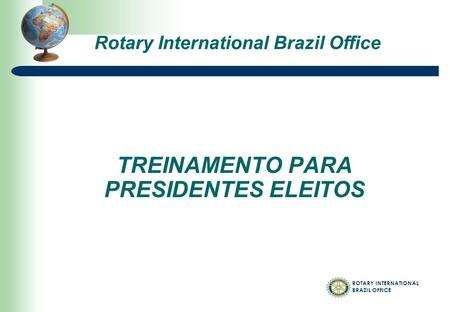 ROTARY INTERNATIONAL BRAZIL OFFICE TREINAMENTO PARA PRESIDENTES ELEITOS Rotary International Brazil Office.