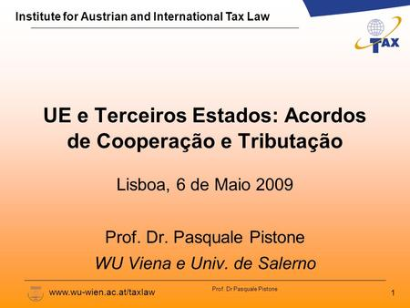 Institute for Austrian and International Tax Law www.wu-wien.ac.at/taxlaw Prof. Dr Pasquale Pistone UE e Terceiros Estados: Acordos de Cooperação e Tributação.
