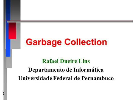 1 Garbage Collection Rafael Dueire Lins Departamento de Informática Universidade Federal de Pernambuco.