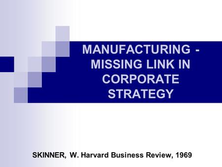 MANUFACTURING - MISSING LINK IN CORPORATE STRATEGY SKINNER, W. Harvard Business Review, 1969.