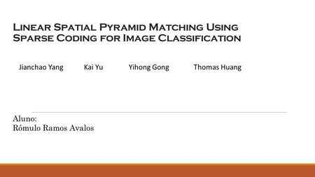 Linear Spatial Pyramid Matching Using Sparse Coding for Image Classification Jianchao YangKai YuYihong GongThomas Huang Aluno: Rómulo Ramos Avalos.