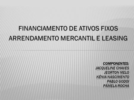 FINANCIAMENTO DE ATIVOS FIXOS ARRENDAMENTO MERCANTIL E LEASING.