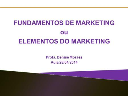 1 FUNDAMENTOS DE MARKETING ou ELEMENTOS DO MARKETING Profa. Denise Moraes Aula 28/04/2014.