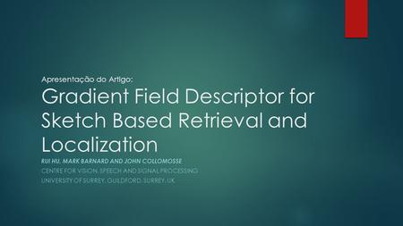 Apresentação do Artigo: Gradient Field Descriptor for Sketch Based Retrieval and Localization RUI HU, MARK BARNARD AND JOHN COLLOMOSSE CENTRE FOR VISION,