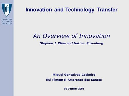 An Overview of Innovation Stephen J. Kline and Nathan Rosenberg Miguel Gonçalves Casimiro Rui Pimentel Amarante dos Santos 10 October 2003 Innovation and.