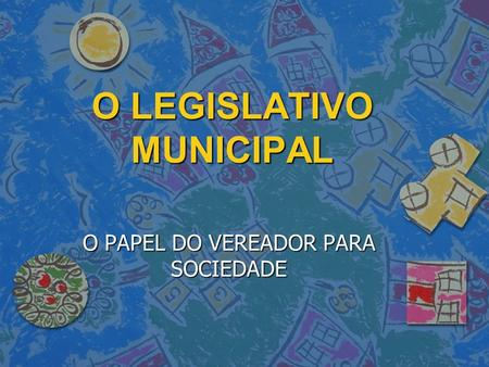 O LEGISLATIVO MUNICIPAL O PAPEL DO VEREADOR PARA SOCIEDADE.