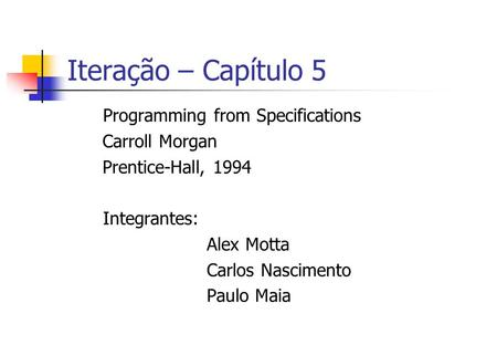 Iteração – Capítulo 5 Programming from Specifications Carroll Morgan Prentice-Hall, 1994 Integrantes: Alex Motta Carlos Nascimento Paulo Maia.