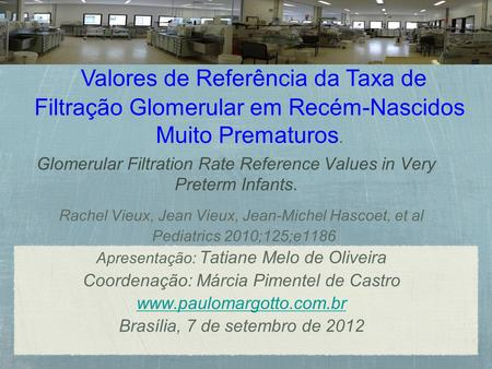 Glomerular Filtration Rate Reference Values in Very Preterm Infants. Rachel Vieux, Jean Vieux, Jean-Michel Hascoet, et al Pediatrics 2010;125;e1186 Apresentação:
