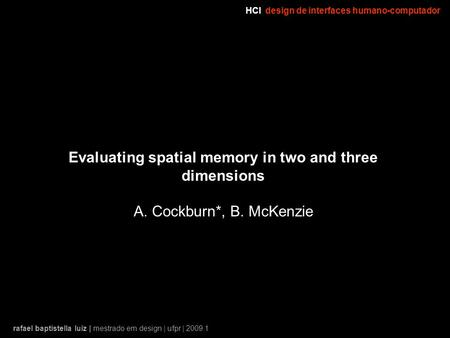 HCIdesign de interfaces humano-computador rafael baptistella luiz | mestrado em design | ufpr | 2009.1 Evaluating spatial memory in two and three dimensions.