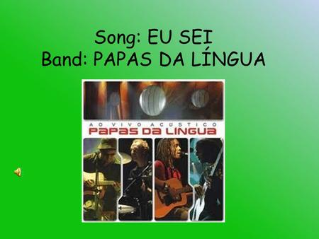 "Song: EU SEI Band: PAPAS DA LÍNGUA. The song ""Eu sei"" was a big success in Brazil when it was a soundtrack of a soap opera called ""Paginas da vida"". With."