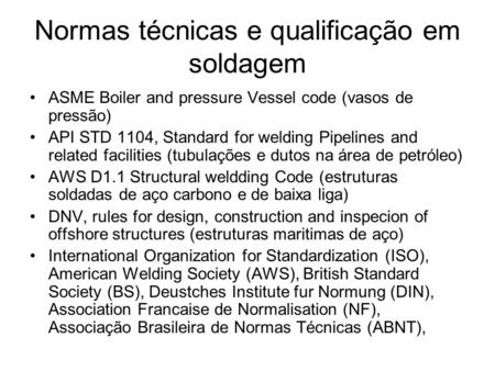 Normas técnicas e qualificação em soldagem ASME Boiler and pressure Vessel code (vasos de pressão) API STD 1104, Standard for welding Pipelines and related.