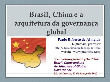 Brasil, China e a arquitetura da governança global Paulo Roberto de Almeida Diplomata, professor  website: