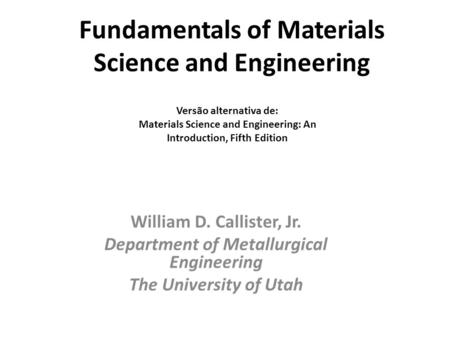 Fundamentals of Materials Science and Engineering William D. Callister, Jr. Department of Metallurgical Engineering The University of Utah Versão alternativa.