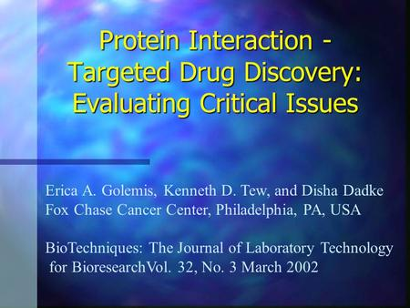 Protein Interaction - Targeted Drug Discovery: Evaluating Critical Issues Erica A. Golemis, Kenneth D. Tew, and Disha Dadke Fox Chase Cancer Center, Philadelphia,
