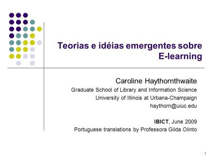 1 Teorias e idéias emergentes sobre E-learning Caroline Haythornthwaite Graduate School of Library and Information Science University of Illinois at Urbana-Champaign.