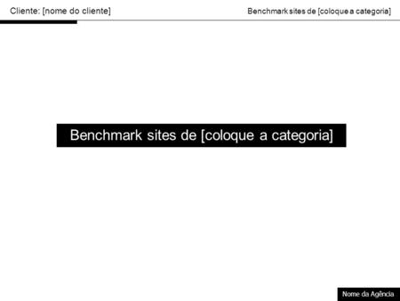 Cliente: [nome do cliente] Benchmark sites de [coloque a categoria] Nome da Agência Benchmark sites de [coloque a categoria]